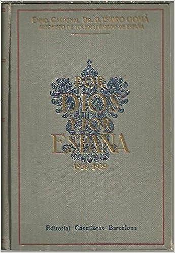 POR DIOS Y POR ESPAÑA. PASTORALES. INSTRUCCIONES PASTORALES Y ARTICULOS. DISCURSOS. MENSAJES. APENDICE. 1936-1939.: Amazon.es: Gomá y Tomás, Isidro: Libros