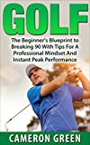 Golf: The Beginners Blueprint To Breaking 90 With Tips For A Professional Mindset And Instant Peak Performance (Golf Instruction, Elite Golf Technique, Golf Tips and Tricks, Learning Golf)