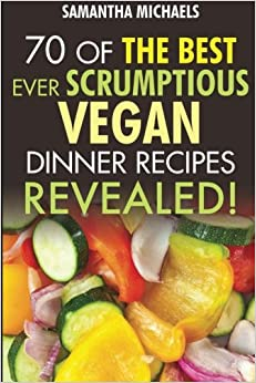70 Of The Best Ever Scrumptious Vegan Dinner Recipes....Revealed!