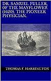 DR. SAMUEL FULLER, 0F THE MAYFLOWER (1620), THE PIONEER PHYSICIAN.