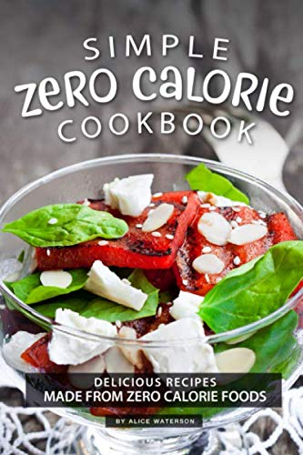 Simple Zero Calorie Cookbook: Delicious Recipes made from Zero Calorie Foods