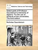 Select Parts of Professor Saunderson's Elements of Algebra for the Use of Students at the Universities The, Nicholas Saunderson, 114080474X