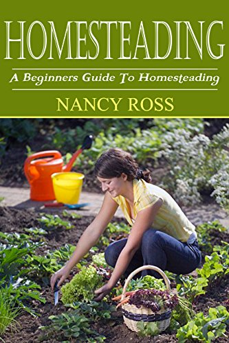 Homesteading: A Beginners Guide To Homesteading (Raising Livestock, Gardening, Preserving Your Own Food) by [Ross, Nancy]