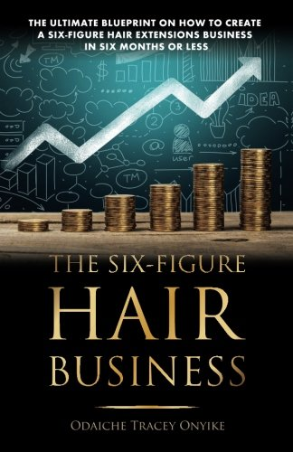 The Ultimate Blueprint on How to Create a Six-Figure Hair Extensions Business: In Six Months or Less by Dache Publishers