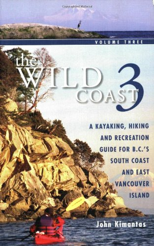 The Wild Coast 3: A Kayaking, Hiking and Recreation Guide for BC's South Coast and East Vancouver Island (Paddling Guide Canada)
