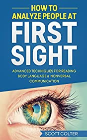 HOW TO ANALYZE PEOPLE: BODY LANGUAGE: At First Sight, Advanced Techniques for Reading Body Language & Non-Verbal Communication (Psychology Reading People Social Skills NonVerbal Communication)