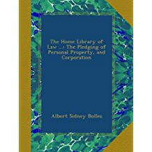 The Home Library of Law ...: The Pledging of Personal Property, and Corporation