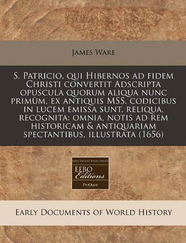 S. Patricio, qui Hibernos ad fidem Christi convertit Adscripta opuscula quorum aliqua nunc primùm, ex antiquis MSS. codicibus in lucem emissa sunt, ... illustrata (1656) (Latin Edition) pdf