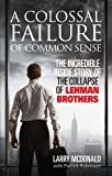 A Colossal Failure of Common Sense: The Inside Story of the Collapse of Lehman Brothers by McDonald Lawrence G. Robinson Patrick (2010-10-12) Paperback