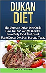 Dukan Diet: The Ultimate Dukan Diet Guide How to Lose Wight Quickly, Burn Belly Fats & Feel Great Using Dukan Plan Starting Today