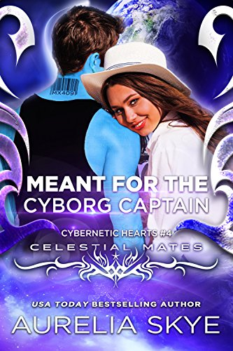 Meant For The Cyborg Captain: (Cybernetic Hearts #4) (Celestial Mates)