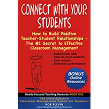 Connect With Your Students: How to Build Positive Teacher-Student Relationships - The #1 Secret to Effective Classroom Management (Needs-Focused Teaching Resource Book 5)