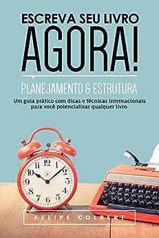 Escreva seu livro agora!: Planejamento e estrutura por [Colbert, Felipe]