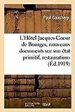 img - for L'Hotel Jacques-Coeur de Bourges, Nouveaux Documents Sur Son Etat Primitif, Ses Restaurations (Litterature) (French Edition) book / textbook / text book