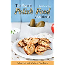 The Exotic Polish Food Cookbook: The Beginner's Guide to Authentic Polish Cuisine