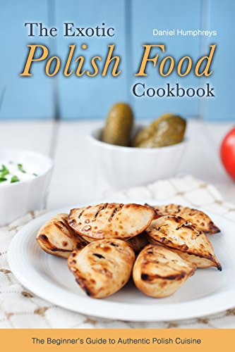 - The Exotic Polish Food Cookbook: The Beginner's Guide to Authentic Polish Cuisine