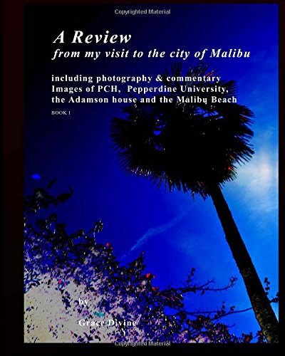 A Review  from my visit to the city of Malibu: including photography & commentary Images of PCH,  Pepperdine University,  the Adamson house and the Malibu Beach BOOK 1