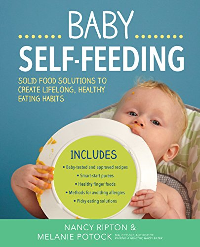Baby Self-Feeding: Solutions for Introducing Purees and Solids to Create Lifelong, Healthy Eating Habits (Holistic Baby) by Nancy Ripton, Melanie Potock