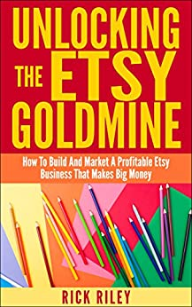 Unlocking The Etsy Goldmine: How To Build And Market A Profitable Etsy Business Making Big Money (Making Money Online) by [Riley, Rick]