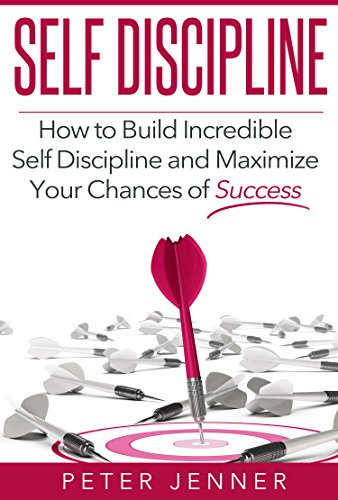 Self Discipline: How To build Incredible Self Discipline and Maximize Your Chances of Success (FREE BONUS INCLUDED) (Get Control, Self Confidence, Strenghten Willpower, Achieve Success)