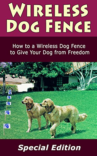 Wireless Dog Fence: How to a Wireless Dog Fence to Give You Dog from Freedom (English Edition)
