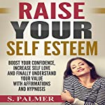 Raise Your Self Esteem: Boost Your Confidence, Increase Self Love and Finally Understand Your Value with Affirmations and Hypnosis | S. Palmer