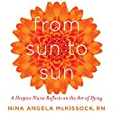 From Sun to Sun: A Hospice Nurse Reflects on the Art of Dying Audiobook by Nina Angela McKissock Narrated by Karen Gundersen