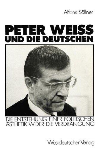Peter Weiss und die Deutschen: Die Entstehung Einer Politischen Ästhetik Wider die Verdrängung