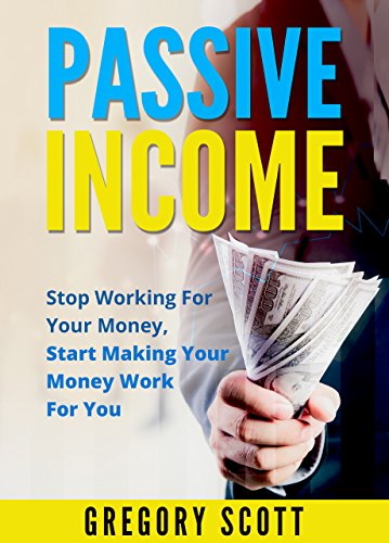 Passive Income Stop Working for Your Money; Start Making Your Money Work for You (e book publishing, affiliate marketing, blogging, youtube, photography, lending club, index funds, website flipping)