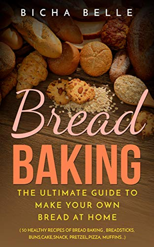 (Bread Baking For Beginners: The Ultimate Guide To Make Your Own Bread At Home With 50 Healthy Recipes Of Bread Baking,Breadsticks,Buns,Cakes,Snack,Pretzel,Pizza,Muffins....)