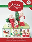 Xmas Cake Toppers!: Cute & Easy Christmas Cake Toppers! Fondant Fun for any Festive Celebration!