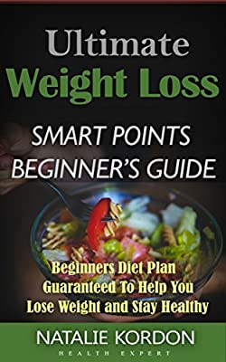 Ultimate Weight Loss Smart Points Beginner's Guide: Beginners Diet Plan Guaranteed To Help You Lose Weight and Stay Healthy