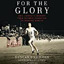 For the Glory: Eric Liddell's Journey from Olympic Champion to Modern Martyr Audiobook by Duncan Hamilton Narrated by Nicholas Guy Smith