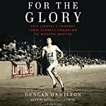 For the Glory: Eric Liddell's Journey from Olympic Champion to Modern Martyr | Duncan Hamilton