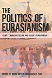 The Politics of Eurasianism: Identity, Popular Culture and Russia's Foreign Policy