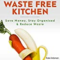 Waste Free Kitchen: Save Money, Stay Organized & Reduce Waste Audiobook by Kate Anderson Narrated by Sharon Wilkinson