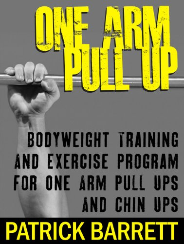 (One Arm Pull Up: Bodyweight Training And Exercise Program For One Arm Pull Ups And Chin Ups)