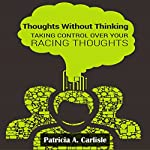 Thoughts Without Thinking: Taking Control Over Your Racing Thoughts | Patricia Carlisle
