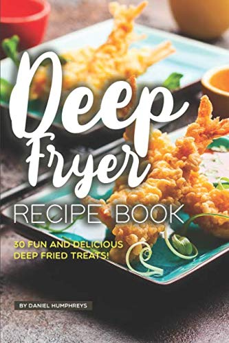 Deep Fryer Recipe Book: 30 Fun and Delicious Deep Fried Treats! by Daniel Humphreys