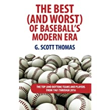The Best (and Worst) of Baseball's Modern Era: The Top (and Bottom) Teams and Players From 1961 Through 2016