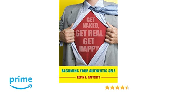 Get Naked, Get Real, Get Happy--Becoming Your Authentic Self