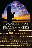 Evangelical Peacemakers, David P. Gushee, 162564115X