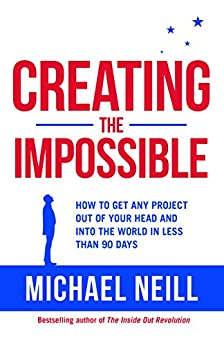 Creating the Impossible: How to Get Any Project Out of Your Head and into the World in Less Than 90 Days by [Neill, Michael]