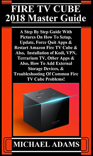 FIRE TV CUBE 2018 Master Guide: A Step By Step Guide With Pictures On How  To Setup, Update, Force Quit Apps & Restart Amazon Fire TV Cube & Also,