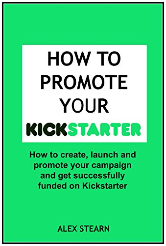 How to Promote your Kickstarter Campaign & Get Funded: A Comprehensive guide on how to  promote launch your Kickstarter Campaign and get Funded. (Make Social Media Work for your Business)