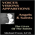 Voices, Visions, Apparitions - Angels & Saints: The Lives of the Saints Audiobook by Michael Freze Narrated by  Locust & Honey Publications