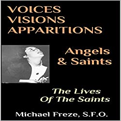 Voices, Visions, Apparitions - Angels & Saints: The Lives of the Saints