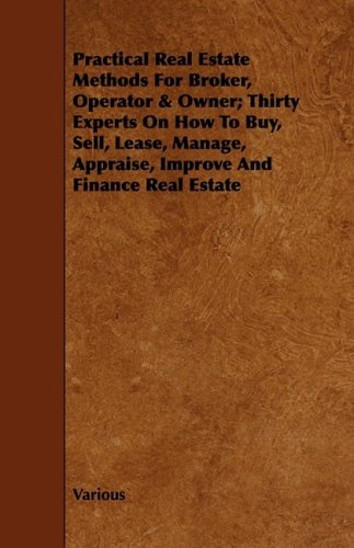 Download Practical Real Estate Methods for Broker, Operator & Owner; Thirty Experts on How to Buy, Sell, Lease, Manage, Appraise, Improve and Finance Real Esta ebook
