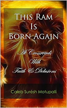 This Ram is Born Again: At Crossroads with Faith & Delusions (Autobiography of Bro. Caleb Suresh Motupalli Book 1) by [Motupalli, Caleb Suresh]