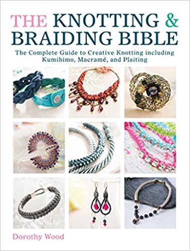The Knotting & Braiding Bible: A complete creative guide to making knotted jewellery